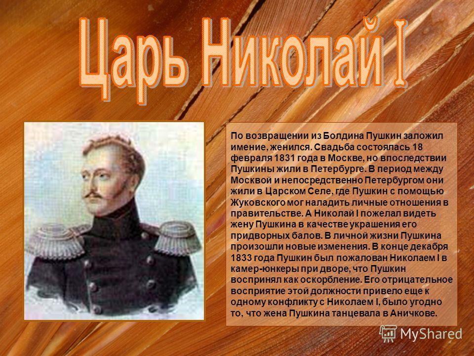 По возвращении из Болдина Пушкин заложил имение, женился. Свадьба состоялась 18 февраля 1831 года в Москве, но впоследствии Пушкины жили в Петербурге. В период между Москвой и непосредственно Петербургом они жили в Царском Селе, где Пушкин с помощью