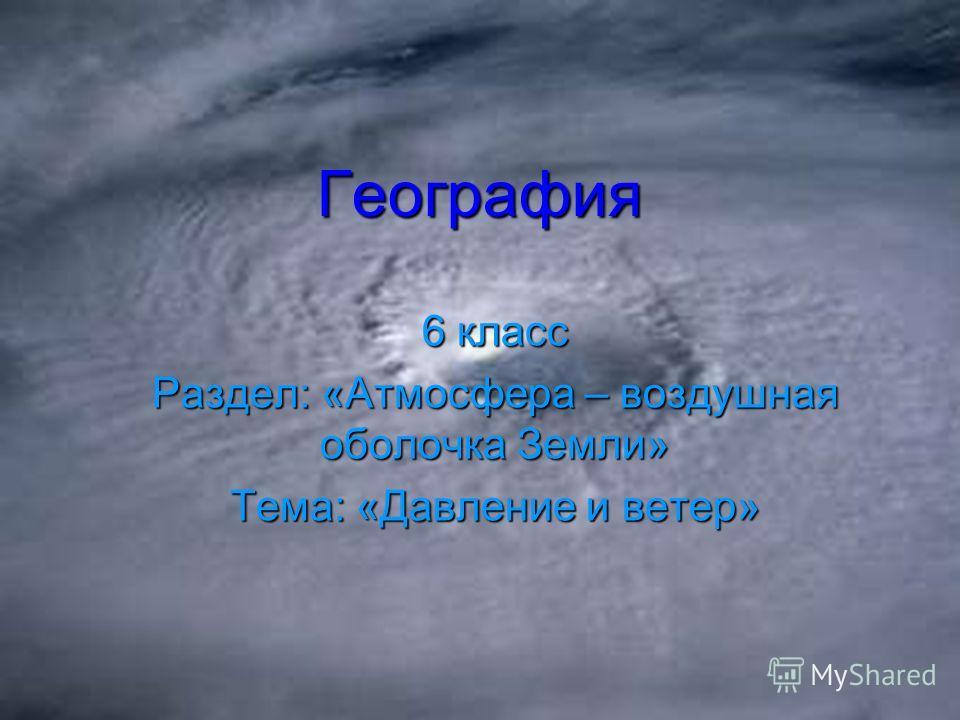 География 6 класс Раздел: «Атмосфера – воздушная оболочка Земли» Тема: «Давление и ветер»