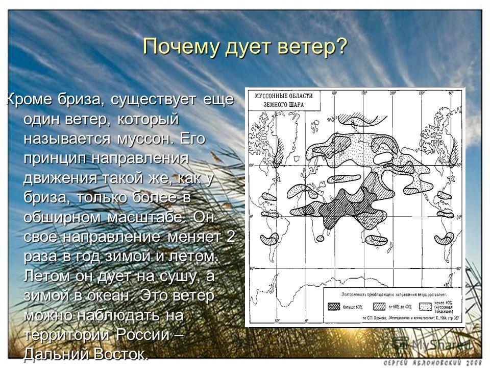 Почему дует ветер? Кроме бриза, существует еще один ветер, который называется муссон. Его принцип направления движения такой же, как у бриза, только более в обширном масштабе. Он свое направление меняет 2 раза в год зимой и летом. Летом он дует на су