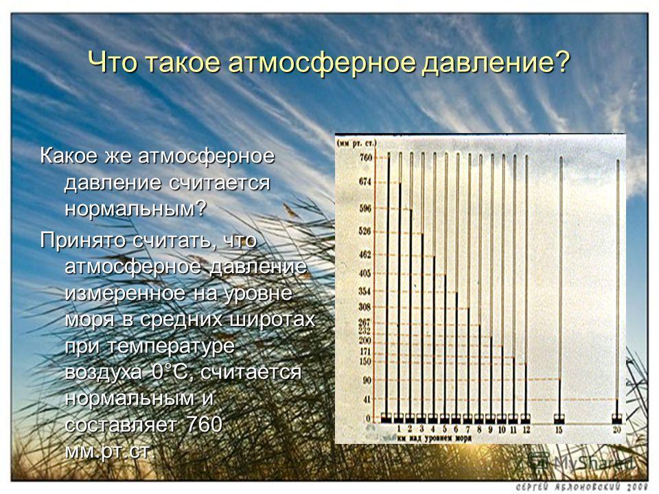 Какое же атмосферное давление считается нормальным? Принято считать, что атмосферное давление измеренное на уровне моря в средних широтах при температуре воздуха 0°С, считается нормальным и составляет 760 мм.рт.ст. Что такое атмосферное давление?