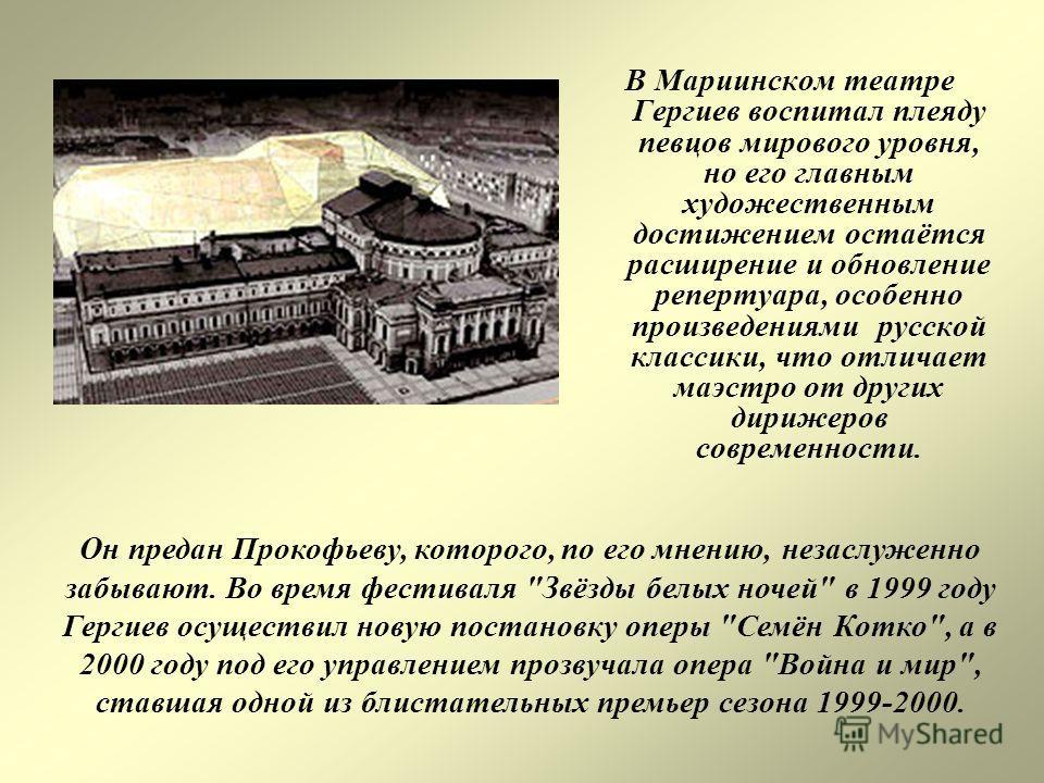 В Мариинском театре Гергиев воспитал плеяду певцов мирового уровня, но его главным художественным достижением остаётся расширение и обновление репертуара, особенно произведениями русской классики, что отличает маэстро от других дирижеров современност