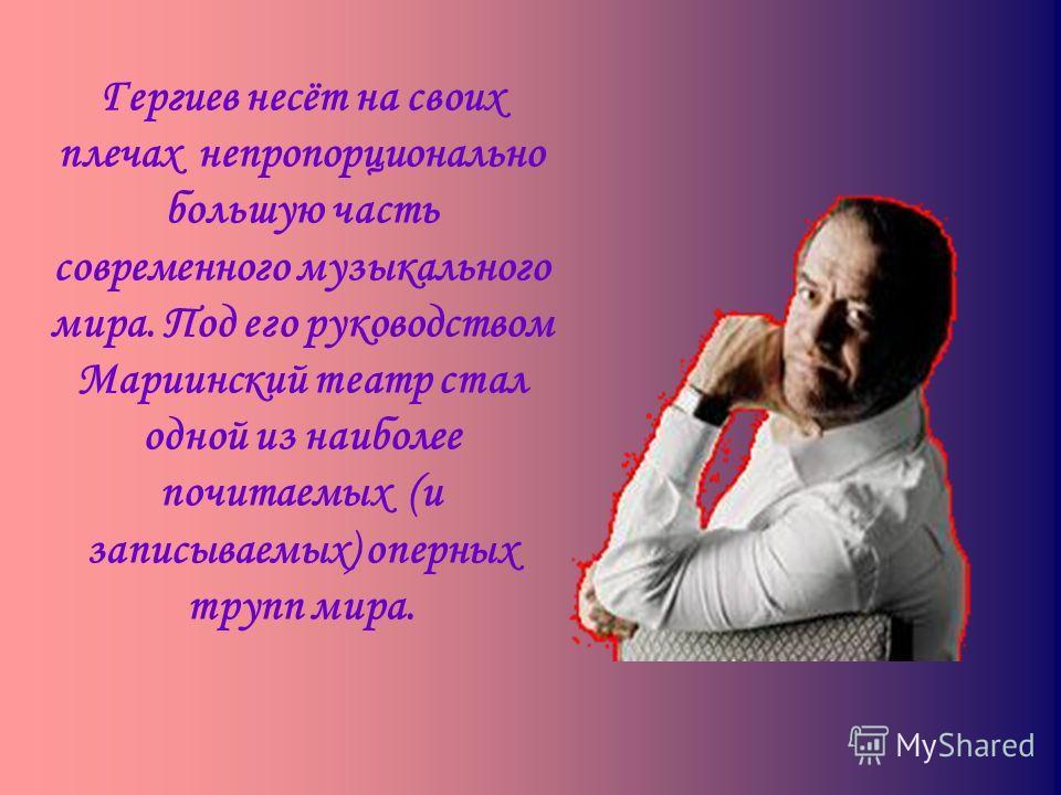 Гергиев несёт на своих плечах непропорционально большую часть современного музыкального мира. Под его руководством Мариинский театр стал одной из наиболее почитаемых (и записываемых) оперных трупп мира.