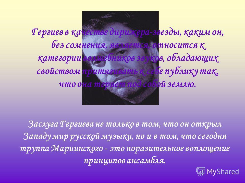 Гергиев в качестве дирижера-звезды, каким он, без сомнения, является, относится к категории волшебников звуков, обладающих свойством притягивать к себе публику так, что она теряет под собой землю. Заслуга Гергиева не только в том, что он открыл Запад