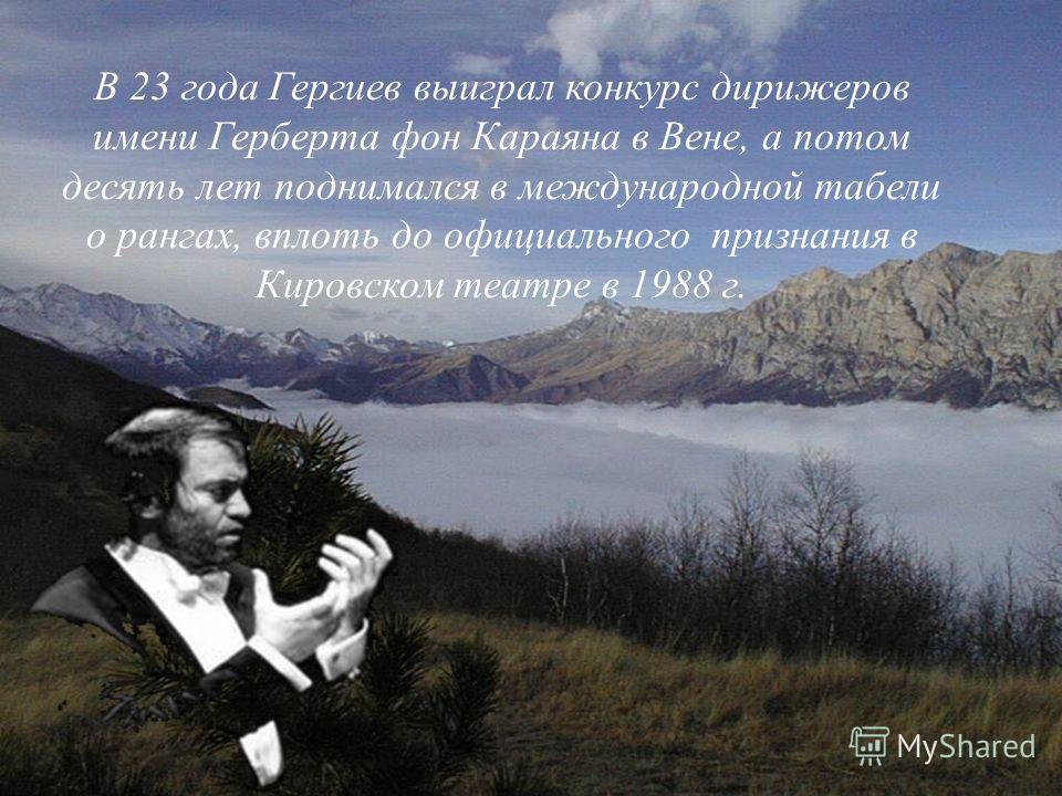 В 23 года Гергиев выиграл конкурс дирижеров имени Герберта фон Караяна в Вене, а потом десять лет поднимался в международной табели о рангах, вплоть до официального признания в Кировском театре в 1988 г.