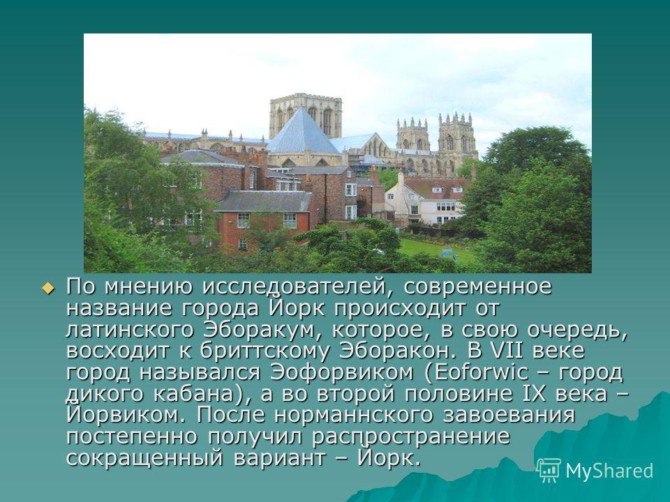 По мнению исследователей, современное название города Йорк происходит от латинского Эборакум, которое, в свою очередь, восходит к бриттскому Эборакон. В VII веке город назывался Эофорвиком (Eoforwic – город дикого кабана), а во второй половине IX век