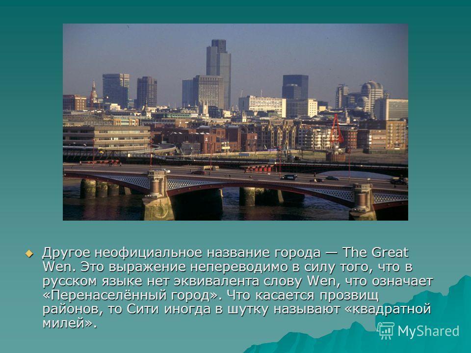 Другое неофициальное название города The Great Wen. Это выражение непереводимо в силу того, что в русском языке нет эквивалента слову Wen, что означает «Перенаселённый город». Что касается прозвищ районов, то Сити иногда в шутку называют «квадратной