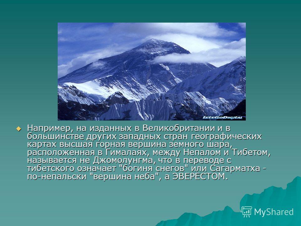 Например, на изданных в Великобритании и в большинстве других западных стран географических картах высшая горная вершина земного шара, расположенная в Гималаях, между Непалом и Тибетом, называется не Джомолунгма, что в переводе с тибетского означает