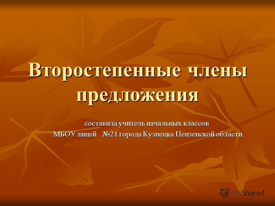 Второстепенные члены предложения составила учитель начальных классов МБОУ лицей 21 города Кузнецка Пензенской области МБОУ лицей 21 города Кузнецка Пензенской области
