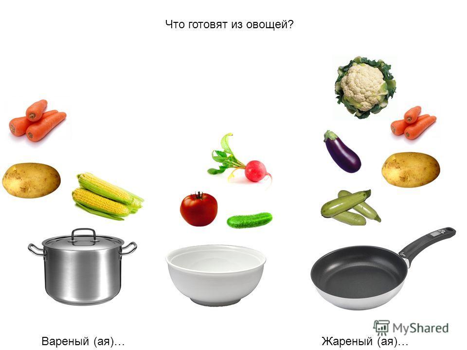 Что готовят из овощей? Вареный (ая)…Жареный (ая)…