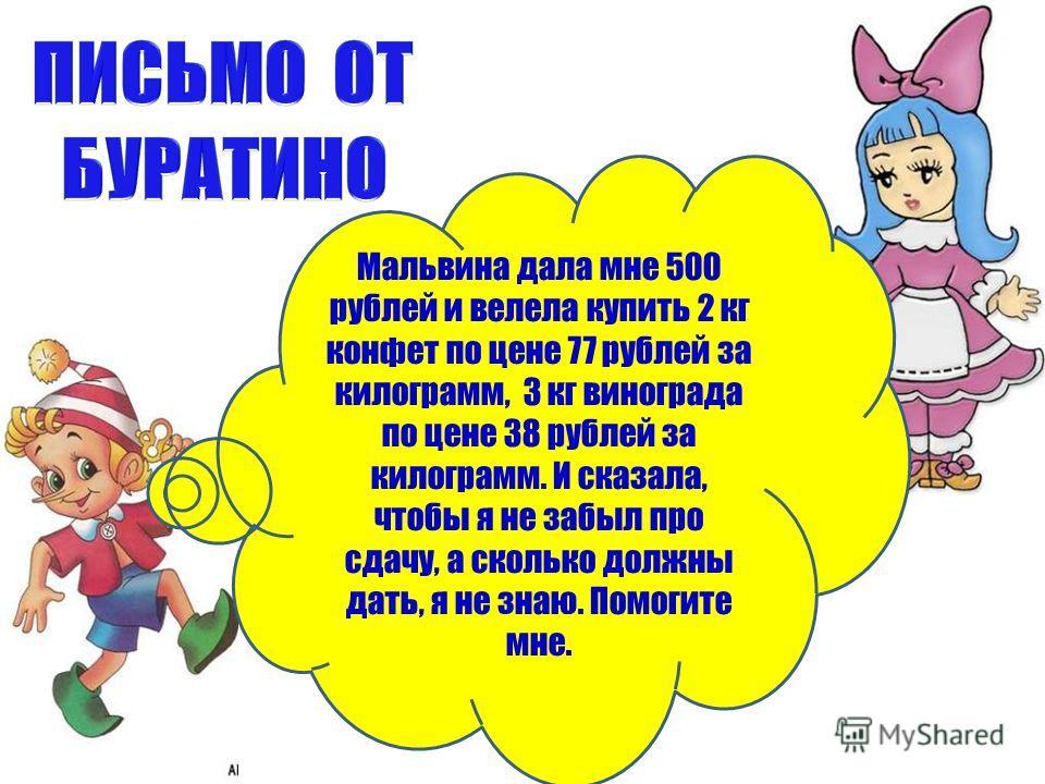 Мальвина дала мне 500 рублей и велела купить 2 кг конфет по цене 77 рублей за килограмм, 3 кг винограда по цене 38 рублей за килограмм. И сказала, чтобы я не забыл про сдачу, а сколько должны дать, я не знаю. Помогите мне.