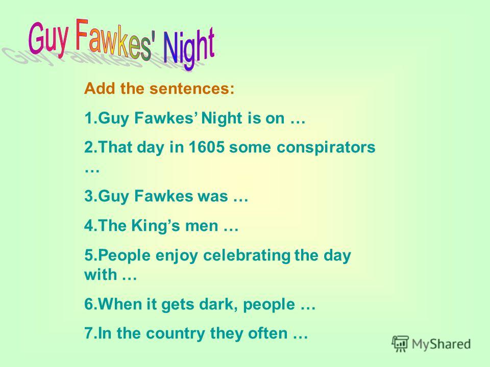 Add the sentences: 1.Guy Fawkes Night is on … 2.That day in 1605 some conspirators … 3.Guy Fawkes was … 4.The Kings men … 5.People enjoy celebrating the day with … 6.When it gets dark, people … 7.In the country they often …