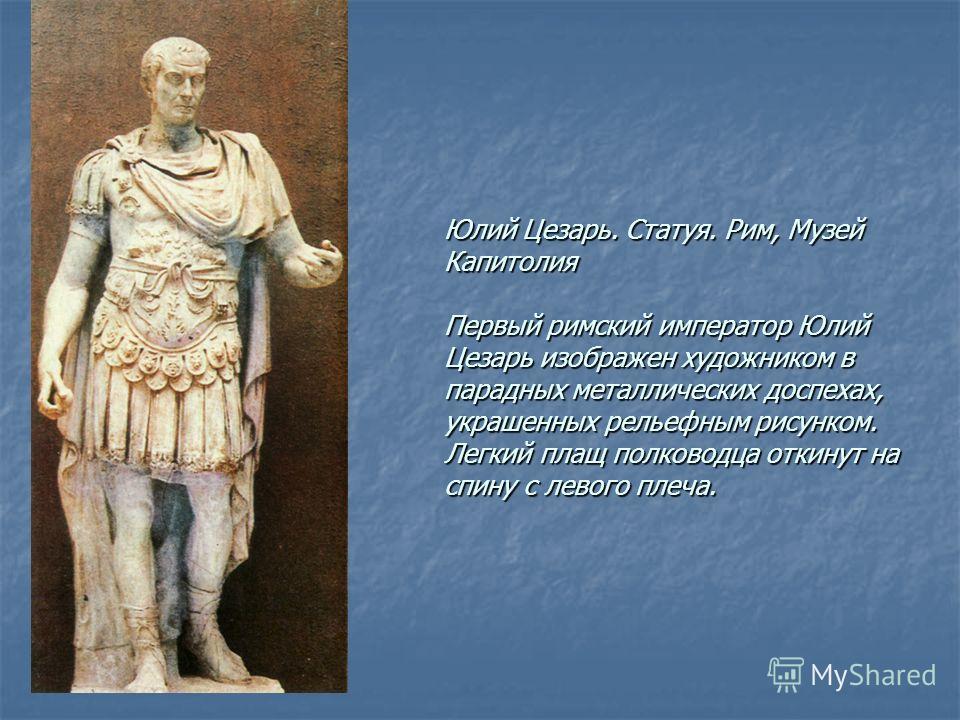 Юлий Цезарь. Статуя. Рим, Музей Капитолия Первый римский император Юлий Цезарь изображен художником в парадных металлических доспехах, украшенных рельефным рисунком. Легкий плащ полководца откинут на спину с левого плеча.