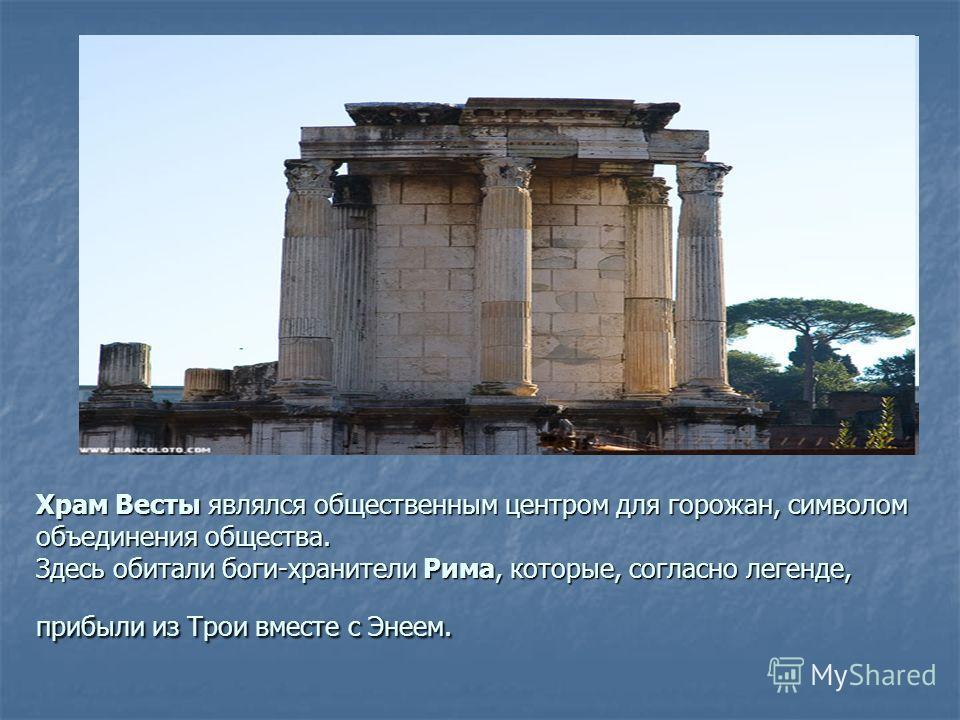 Храм Весты являлся общественным центром для горожан, символом объединения общества. Здесь обитали боги-хранители Рима, которые, согласно легенде, прибыли из Трои вместе с Энеем.