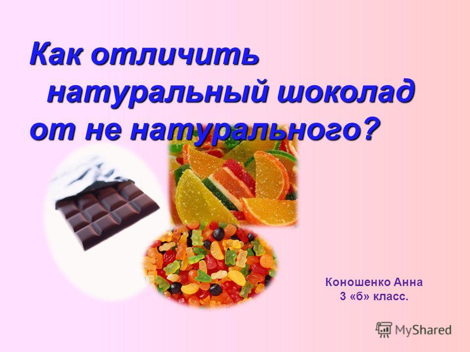 Коношенко Анна 3 «б» класс. Как отличить натуральный шоколад от не натурального?