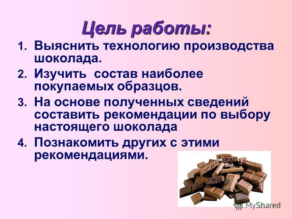 Цель работы: 1. 1. Выяснить технологию производства шоколада. 2. 2. Изучить состав наиболее покупаемых образцов. 3. 3. На основе полученных сведений составить рекомендации по выбору настоящего шоколада 4. 4. Познакомить других с этими рекомендациями.