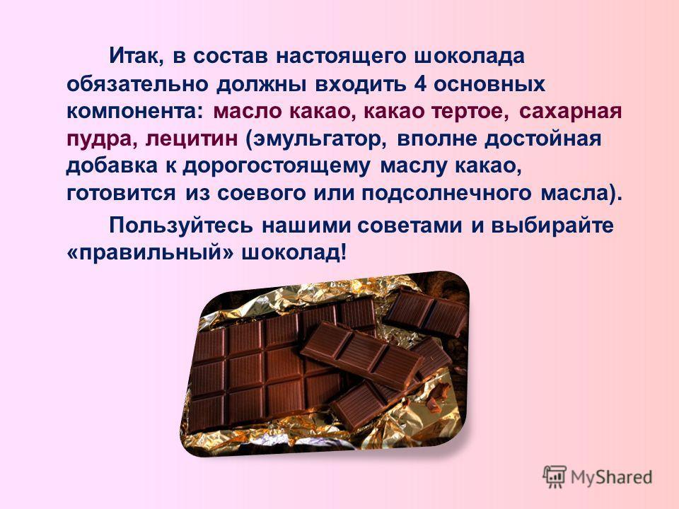 Итак, в состав настоящего шоколада обязательно должны входить 4 основных компонента: масло какао, какао тертое, сахарная пудра, лецитин (эмульгатор, вполне достойная добавка к дорогостоящему маслу какао, готовится из соевого или подсолнечного масла).