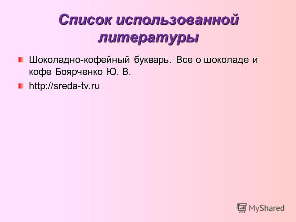 Список использованной литературы Шоколадно-кофейный букварь. Все о шоколаде и кофе Боярченко Ю. В. http://sreda-tv.ru