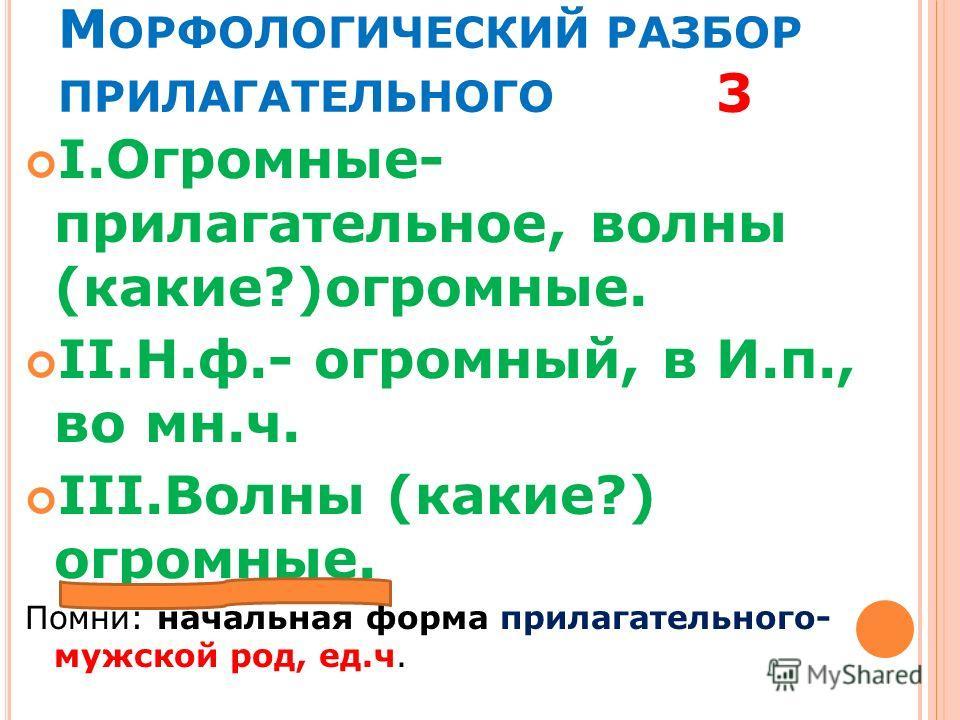 М ОРФОЛОГИЧЕСКИЙ РАЗБОР ПРИЛАГАТЕЛЬНОГО 3 I.Огромные- прилагательное, волны (какие?)огромные. II.Н.ф.- огромный, в И.п., во мн.ч. III.Волны (какие?) огромные. Помни: начальная форма прилагательного- мужской род, ед.ч.