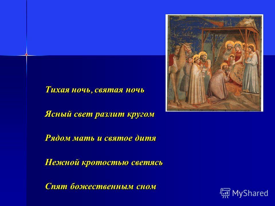 Тихая ночь, святая ночь Ясный свет разлит кругом Рядом мать и святое дитя Нежной кротостью светясь Спят божественным сном
