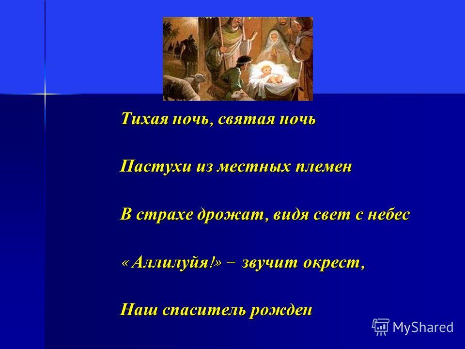 Тихая ночь, святая ночь Пастухи из местных племен В страхе дрожат, видя свет с небес « Аллилуйя !» – звучит окрест, Наш спаситель рожден