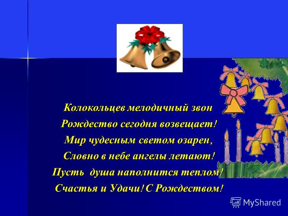 Колокольцев мелодичный звон Рождество сегодня возвещает ! Мир чудесным светом озарен, Словно в небе ангелы летают ! Пусть душа наполнится теплом ! Счастья и Удачи ! С Рождеством !