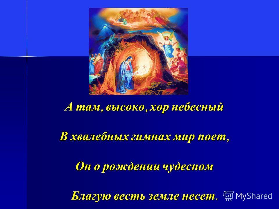А там, высоко, хор небесный В хвалебных гимнах мир поет, Он о рождении чудесном Благую весть земле несет.