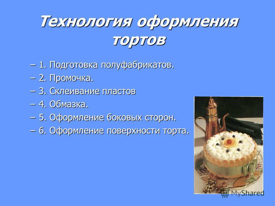 Технология оформления тортов –1–1–1–1. Подготовка полуфабрикатов. –2–2–2–2. Промочка. –3–3–3–3. Склеивание пластов –4–4–4–4. Обмазка. –5–5–5–5. Оформление боковых сторон. –6–6–6–6. Оформление поверхности торта.