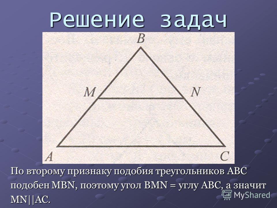 Решение задач По второму признаку подобия треугольников ABC подобен MBN, поэтому угол BMN = углу ABC, а значит MN||AC.