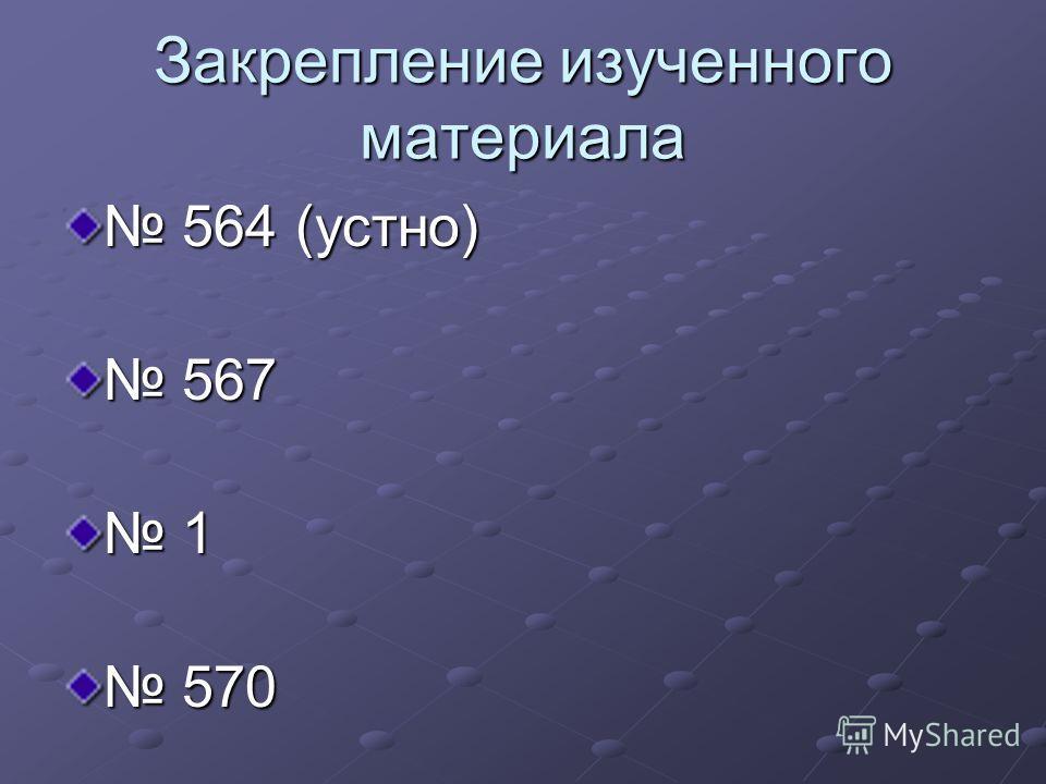 Закрепление изученного материала 564 (устно) 564 (устно) 567 567 1 570 570