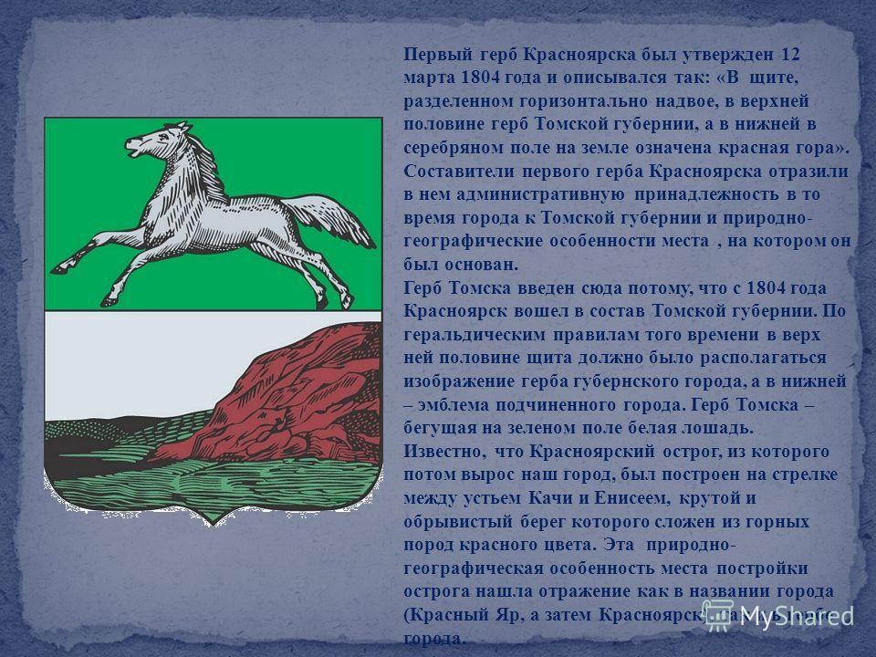 Первый герб Красноярска был утвержден 12 марта 1804 года и описывался так: «В щите, разделенном горизонтально надвое, в верхней половине герб Томской губернии, а в нижней в серебряном поле на земле означена красная гора». Составители первого герба Кр