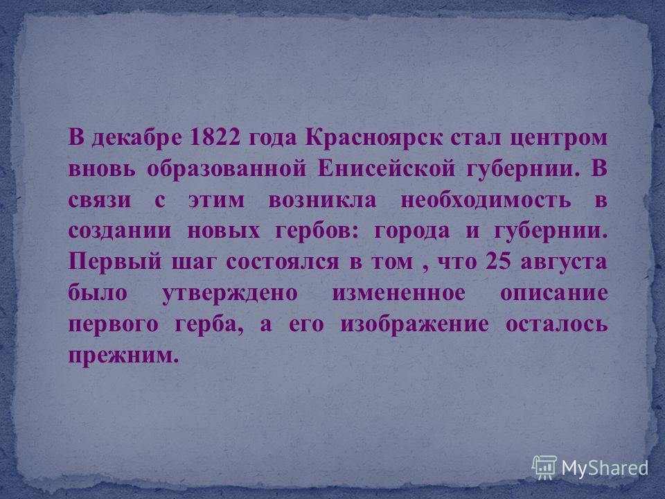 В декабре 1822 года Красноярск стал центром вновь образованной Енисейской губернии. В связи с этим возникла необходимость в создании новых гербов: города и губернии. Первый шаг состоялся в том, что 25 августа было утверждено измененное описание перво