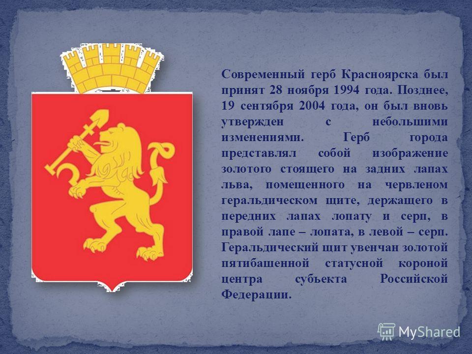 Современный герб Красноярска был принят 28 ноября 1994 года. Позднее, 19 сентября 2004 года, он был вновь утвержден с небольшими изменениями. Герб города представлял собой изображение золотого стоящего на задних лапах льва, помещенного на червленом г