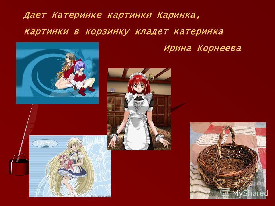 Дает Катеринке картинки Каринка, Картинки в корзинку кладет Катеринка Ирина Корнеева