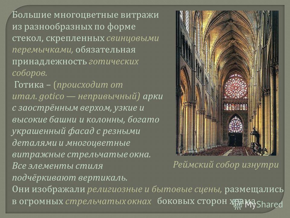 Большие многоцветные витражи из разнообразных по форме стекол, скрепленных свинцовыми перемычками, обязательная принадлежность готических соборов. Готика – ( происходит от итал. gotico непривычный ) арки с заострённым верхом, узкие и высокие башни и