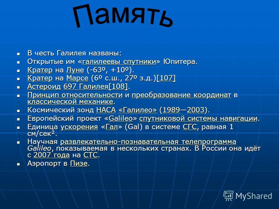 В честь Галилея названы: В честь Галилея названы: Открытые им «галилеевы спутники» Юпитера. Открытые им «галилеевы спутники» Юпитера.галилеевы спутникигалилеевы спутники Кратер на Луне (-63º, +10º). Кратер на Луне (-63º, +10º). КратерЛуне КратерЛуне