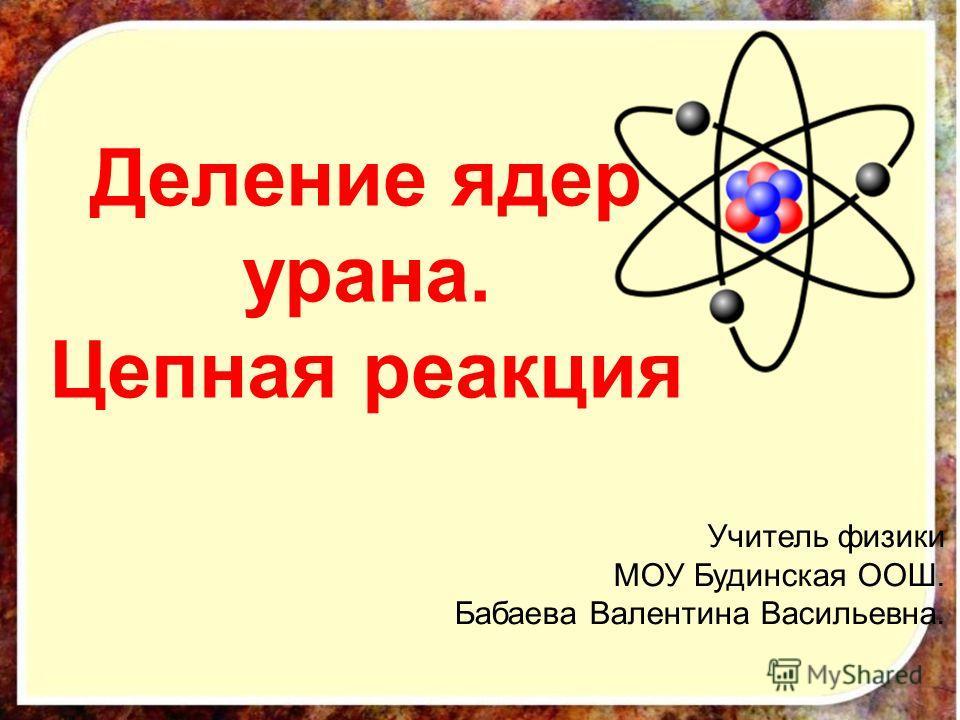Деление ядер урана. Цепная реакция Учитель физики МОУ Будинская ООШ. Бабаева Валентина Васильевна.