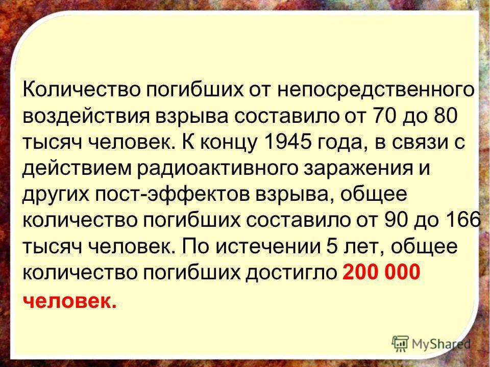 Количество погибших от непосредственного воздействия взрыва составило от 70 до 80 тысяч человек. К концу 1945 года, в связи с действием радиоактивного заражения и других пост-эффектов взрыва, общее количество погибших составило от 90 до 166 тысяч чел