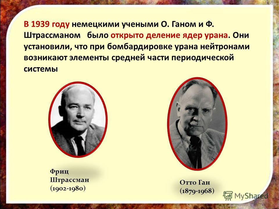В 1939 году немецкими учеными О. Ганом и Ф. Штрассманом было открыто деление ядер урана. Они установили, что при бомбардировке урана нейтронами возникают элементы средней части периодической системы Отто Ган (1879-1968) Фриц Штрассман (1902-1980)