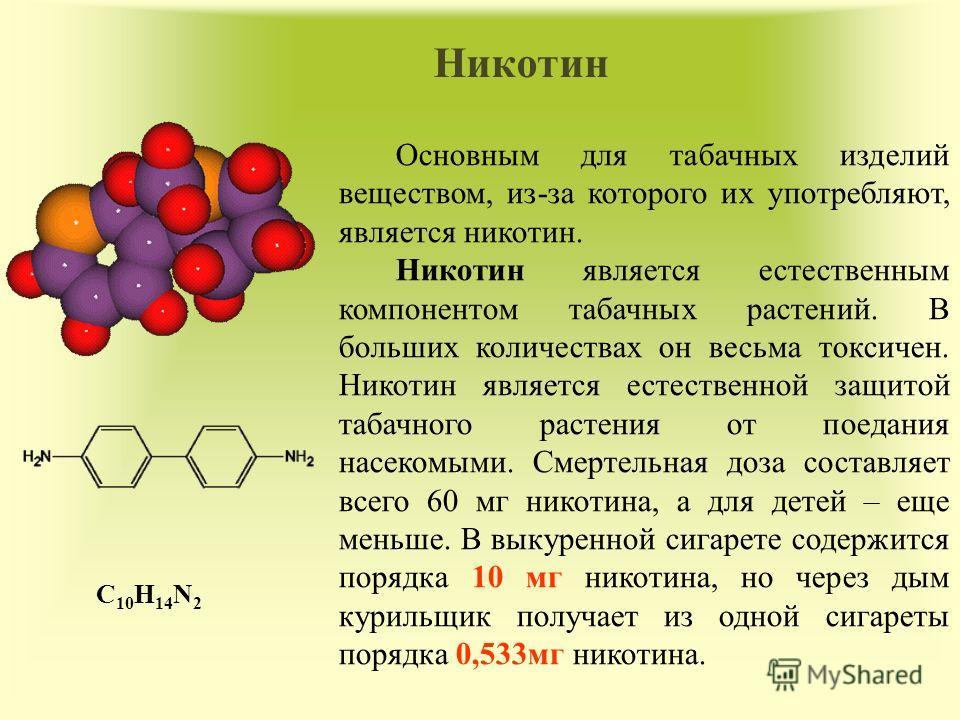 Никотин Основным для табачных изделий веществом, из-за которого их употребляют, является никотин. Никотин является естественным компонентом табачных растений. В больших количествах он весьма токсичен. Никотин является естественной защитой табачного р