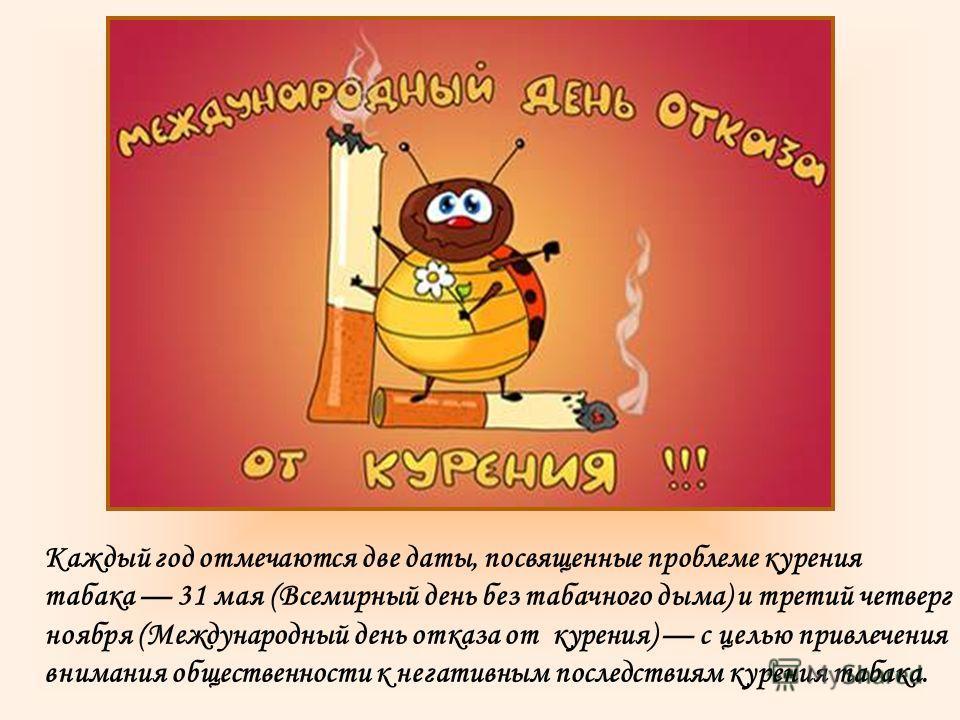 Каждый год отмечаются две даты, посвященные проблеме курения табака 31 мая (Всемирный день без табачного дыма) и третий четверг ноября (Международный день отказа от курения) с целью привлечения внимания общественности к негативным последствиям курени