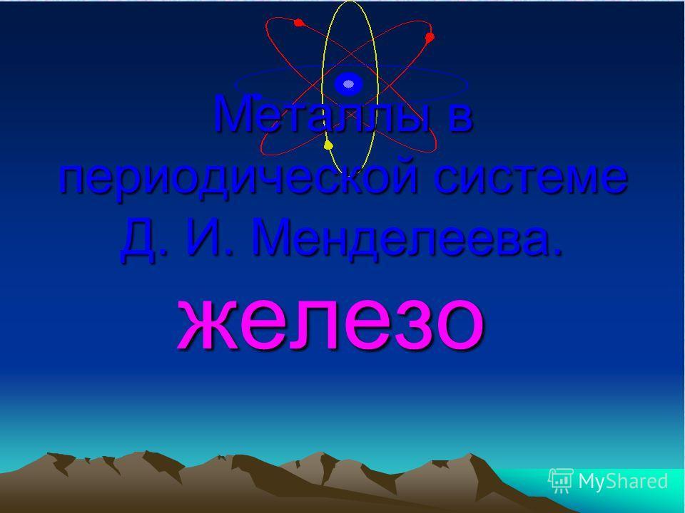 Металлы в периодической системе Д. И. Менделеева. железо