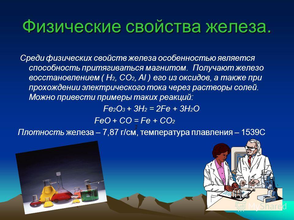 Физические свойства железа. Среди физических свойств железа особенностью является способность притягиваться магнитом. Получают железо восстановлением ( H 2, CO 2, Al ) его из оксидов, а также при прохождении электрического тока через растворы солей.
