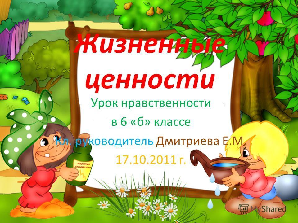 Жизненные ценности Урок нравственности в 6 «б» классе Кл. руководитель Дмитриева Е.М. 17.10.2011 г.