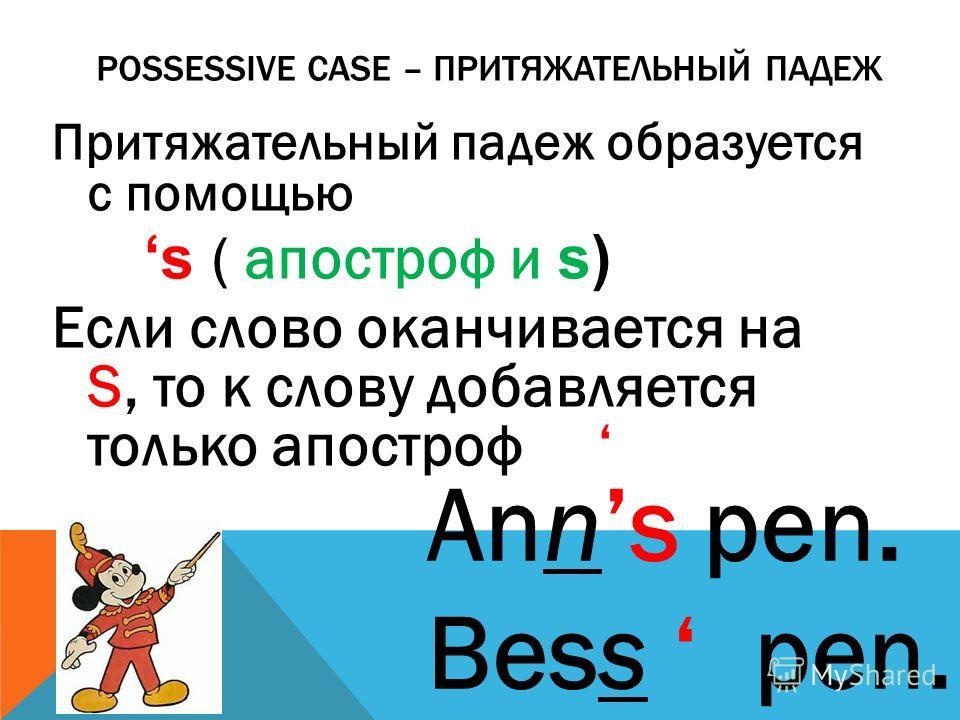 POSSESSIVE CASE – ПРИТЯЖАТЕЛЬНЫЙ ПАДЕЖ Притяжательный падеж образуется с помощью s ( апостроф и s) Если слово оканчивается на S, то к слову добавляется только апостроф Anns pen. Bess pen.