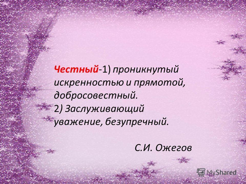 Честный-1) проникнутый искренностью и прямотой, добросовестный. 2) Заслуживающий уважение, безупречный. С.И. Ожегов