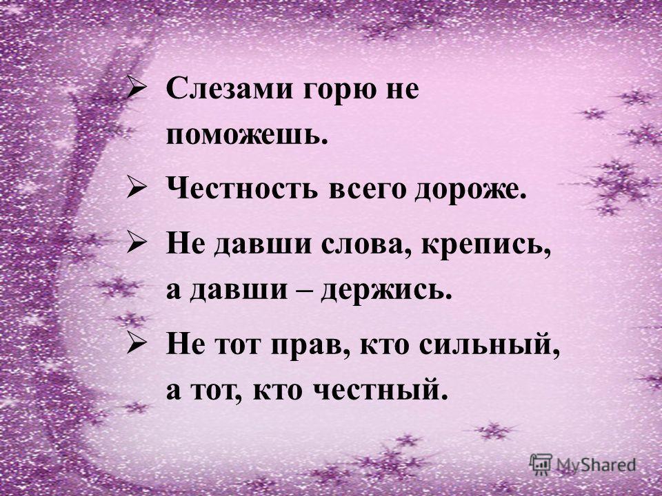 Слезами горю не поможешь. Честность всего дороже. Не давши слова, крепись, а давши – держись. Не тот прав, кто сильный, а тот, кто честный.