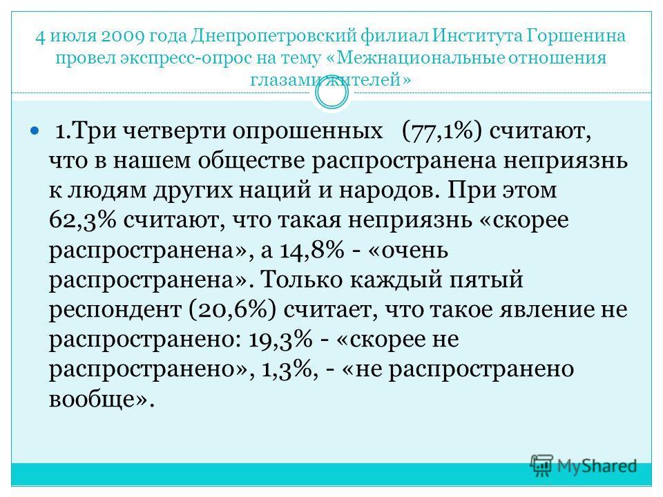 4 июля 2009 года Днепропетровский филиал Института Горшенина провел экспресс-опрос на тему «Межнациональные отношения глазами жителей» 1.Три четверти опрошенных (77,1%) считают, что в нашем обществе распространена неприязнь к людям других наций и нар