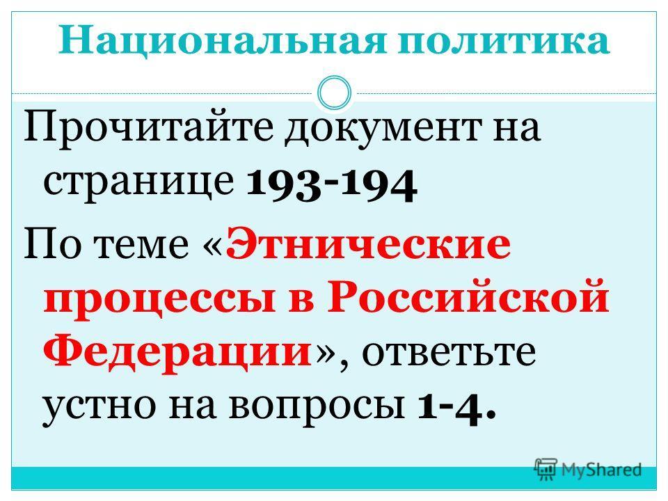 Национальная политика Прочитайте документ на странице 193-194 По теме «Этнические процессы в Российской Федерации», ответьте устно на вопросы 1-4.