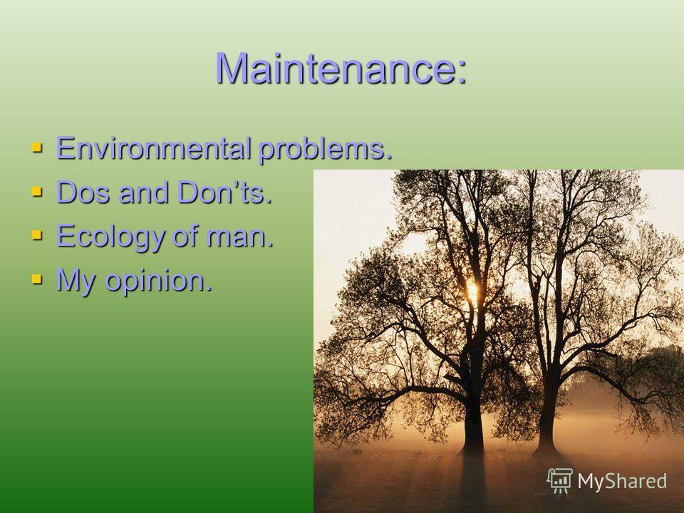Maintenance: Environmental problems. Environmental problems. Dos and Donts. Dos and Donts. Ecology of man. Ecology of man. My opinion. My opinion.