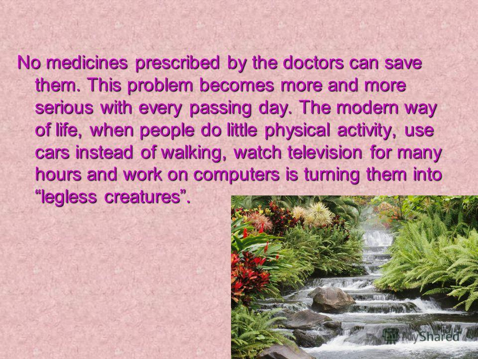 No medicines prescribed by the doctors can save them. This problem becomes more and more serious with every passing day. The modern way of life, when people do little physical activity, use cars instead of walking, watch television for many hours and